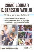 Cómo lograr el bienestar familiar. Un libro para toda la familia.