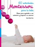 60 actividades Montessori para tu bebé. Ideas para ayudarlo a ser autónomo y preparar su universo