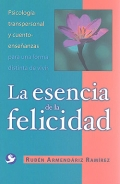 La esencia de la felicidad. Psicología transpersonal y cuento-enseñanzas para una forma distinta de vivir.