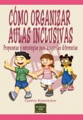 Cómo organizar aulas inclusivas. Propuestas y estrategias para acoger las diferencias.