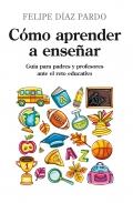 Cómo aprender a enseñar. Guía para padres y profesores ante el reto educativo