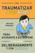 Cómo traumatizar a tus hijos. 7 métodos probados para ayudarte a estropear a tus hijos deliberadamente y con habilidad