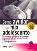 Cómo ayudar a su hija adolescente. Respuestas sólidas a la anorexia, la sexualidad, la incomunicación, el fracaso escolar y otros problemas.