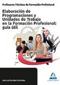 Elaboración de Programaciones y Unidades de Trabajo en la Formación Profesional: guía útil. Cuerpo de Técnicos de Formación Profesional.