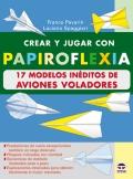 Crear y jugar con papiroflexia. 17 modelos inéditos de aviones voladores.