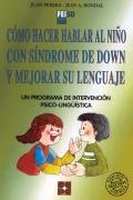 Cómo hacer hablar al niño con síndrome de Down y mejorar su lenguaje. Un programa de intervención psico-lingüística.
