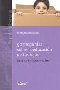 90 preguntas sobre la educación de tus hijos. Guía para madres y padres.
