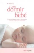 Cómo dormir a tu bebé. Los mejores métodos, consejos y soluciones para resolver los problemas del sueño infantil.