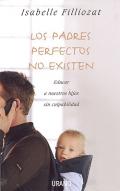 Los padres perfectos no existen. Educar a nuestros hijos sin culpabilidad. (rustica)